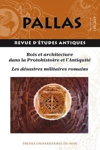 Stéphane Lamouille et Pierre Péfau - Pallas N° 110/2019 : Bois et architecture dans la Protohistoire et l'Antiquité ; Les désastres militaires romains.