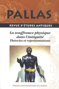 Jean-Christophe Courtil - Pallas N° 88/2012 : La souffrance physique dans l'Antiquité - Théories et représentations.