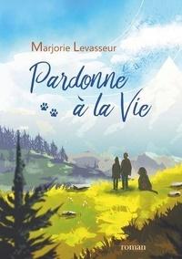 Marjorie Levasseur - Pardonne à la Vie.
