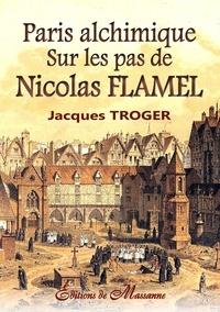 Jacques Troger - Paris alchimique - Sur les pas de Nicolas Flamel.