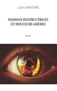 Ludvik Jean-Denis - Passions destructrices et douceurs amères.