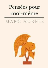 Marc Aurèle - Pensées pour moi-même - L'autobiographie philosophique et stoïcienne de l'empereur Marc Aurèle.