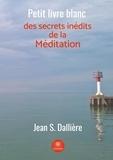 Jean S. Dalliere - Petit livre blanc des secrets inédits de la méditation.