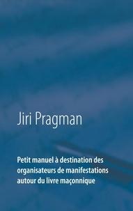 Jiri Pragman - Petit manuel à destination des organisateurs de manifestations autour du livre maçonnique.