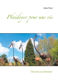 Alain Pinet - Plaidoyer pour une vie - Deviens un Homme.
