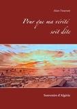 Alain Tisserant - Pour que ma vérité soit dite - Souvenirs d'Algérie.