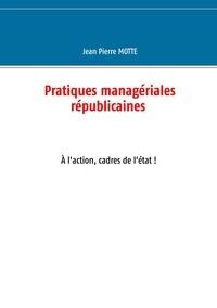 Jean-Pierre Motte - Pratiques managériales républicaines - A l'action, cadres de l'Etat !.
