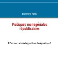 Jean-Pierre Motte - Pratiques managériales républicaines - Cadres, à l'action pour la république!.