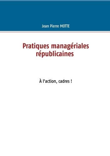 Jean-Pierre Motte - Pratiques managériales républicaines - A l'action, cadres !.