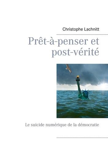 Christophe Lachnitt - Prêt-à-penser et post-vérité - Le suicide numérique de la démocratie.