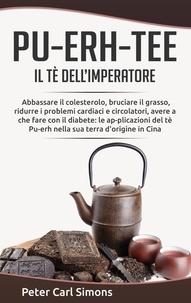 Peter Carl Simons - Pu-Erh-Tee - il tè dell'imperatore - Abbassare il colesterolo, bruciare il grasso, ridurre i problemi cardiaci e circolatori, avere a che fare con il diabete: le ap-plicazioni del tè Pu-erh nella sua terra d'origine in Cina.