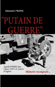 Sébastien Pierre - Putain de guerre - Appelé Pierre Jean Classe 1959 1/A Guerre d'Algérie.