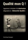 """Dominique Dupagne - Qualité mon Q ! - Apprenez à résister à la domination  déguisée en """"Démarche Qualité"""" !."""