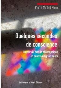 Pierre Michel Klein - Quelques secondes de conscience - un tour du monde philosophique en quatre-vingts instants.