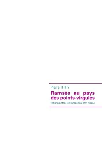 Pierre Thiry - Ramsès au pays des points-virgules - Fiction pour tous lecteurs de dix à cent-dix ans.