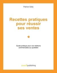Patrick Gelly - Recettes pratiques pour réussir ses ventes - Guide pratique pour vos relations commerciales au quotidien.