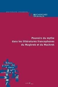 Claude Coste et Khedidja Khelladi - Recherches & Travaux N° 81/2012 : Pouvoirs du mythe dans les littératures francophones du Maghreb et du Machrek.