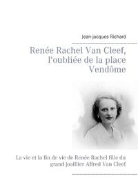 Jean-Jacques Richard - Renée Rachel Van Cleef, l'oubliée de la place Vendôme - La vie et la fin de vie de Renée Rachel fille du  grand joaillier Alfred Van Cleef.