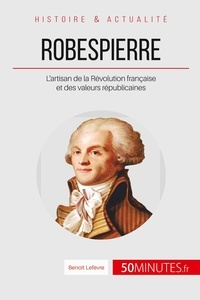 Benoît Lefèvre - Robespierre - L'artisan de la Révolution française et des valeurs républicaines.