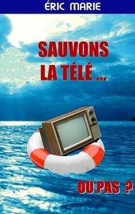 Eric Marié - Sauvons la télé ... Ou pas ?.