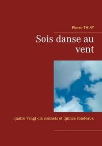 Pierre Thiry - Sois danse au vent - Quatre-Vingt-dix sonnets et quinze rondeaux.