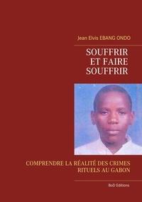 Jean Elvis Ebang Ondo - Souffrir et faire souffrir - Comprendre la réalité des crimes rituels au Gabon.