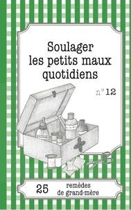 Sophie Loicq et Julie Oldenhove - Soulager les petits maux quotidiens - 25 remèdes de grand-mère.