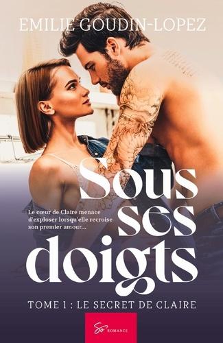 Emilie Goudin-Lopez - Sous ses doigts Tome 1 : Le secret de Claire.