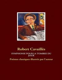 Robert Cavaillès - Symphonie pour la tombée du jour - Poèmes classiques illustrés par l'auteur.