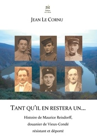 Jean Le Cornu - Tant qu'il en restera un... - Histoire de Maurice Reisdorff, douanier de Vieux-Condé résistant et déporté.