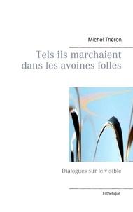 Michel Théron - Tels ils marchaient dans les avoines folles - Dialogues sur le visible.