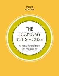 Marcel Aucoin - The economy in its house - A new foundation for economics.
