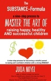 Julia Noyel - The SUBSTANCE-Formula - A nine-step process to master the art of raising happy, healthy and successful children.