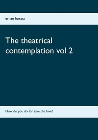 Erhan Horata - The theatrical contemplation - Volume 2, How do you do for save the love ?.