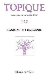 Sophie de Mijolla-Mellor - Topique N° 142, mars 2018 : L'animal de compagnie.