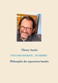 Thierry Aymès - Tous des Socrate... En herbe ! - Philosophie des expressions banales.