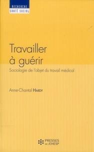 Anne-Chantal Hardy - Travailler à guérir - Sociologie de l'objet du travail médical.