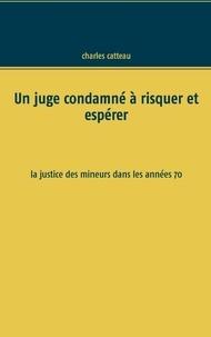 Charles Catteau - Un juge condamné à risquer et espérer - La justice des mineurs dans les années 70.