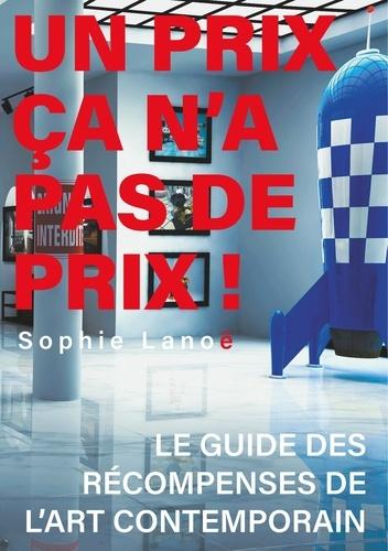Sophie Lanoë - Un Prix ça n'a pas de Prix ! - Le guide des récompenses d'art contemporain.