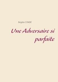 Brigitte Condé - Une Adversaire si parfaite.