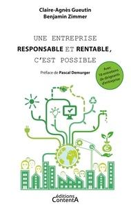 Claire-Agnès Gueutin et Benjamin Zimmer - Une entreprise responsable et rentable, c'est possible - Avec 18 entretiens de dirigeants d'entreprise.