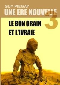 Une ère nouvelle - Tome 3 : Le bon grain et livraie.pdf