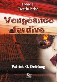 Patrick G. Delétang - Vengeance tardive Tome 1 : Destin brisé.