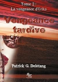 Patrick G. Delétang - Vengeance tardive Tome 2 : La vengeance d'Erika.