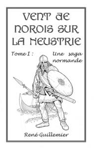 René Guillemier - Vent de norois sur la Neustrie - Tome I : Une saga normande.