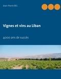 Jean-Pierre Bel - Vignes et vins au Liban - 4000 ans de succès.