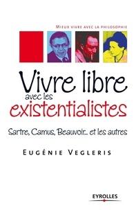 Eugénie Vegleris - Vivre libre aves les existentialistes - Sartre, Camus, Beauvoir... et les autres.