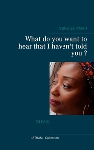 Nathanaël Amah - What do you want to hear that I haven't told you ?.