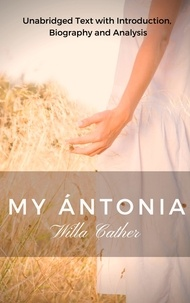 Willa Cather - Willa Cather my Antonia - Unabridged Text with Introduction, Biography and Analysis.