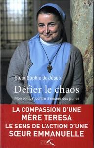 Soeur Sophie de Jésus - Défier le chaos - Mon combat contre la misère des jeunes.